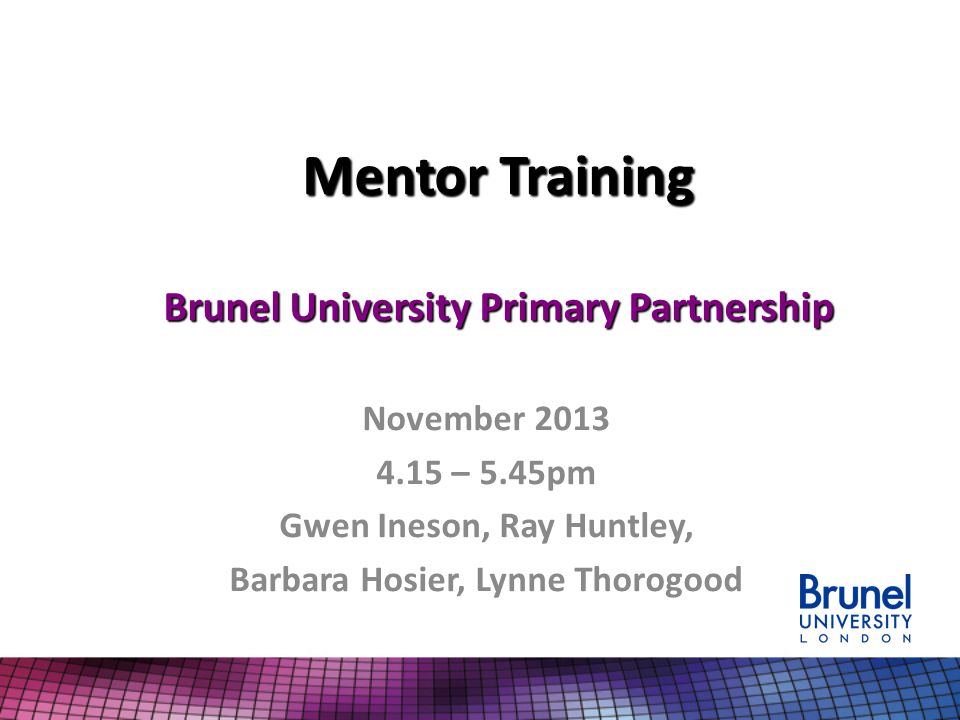 Mentor Training Brunel University Primary Partnership November 2013 4.15 – 5.45pm Gwen Ineson, Ray Huntley, Barbara Hosier, Lynne Thorogood