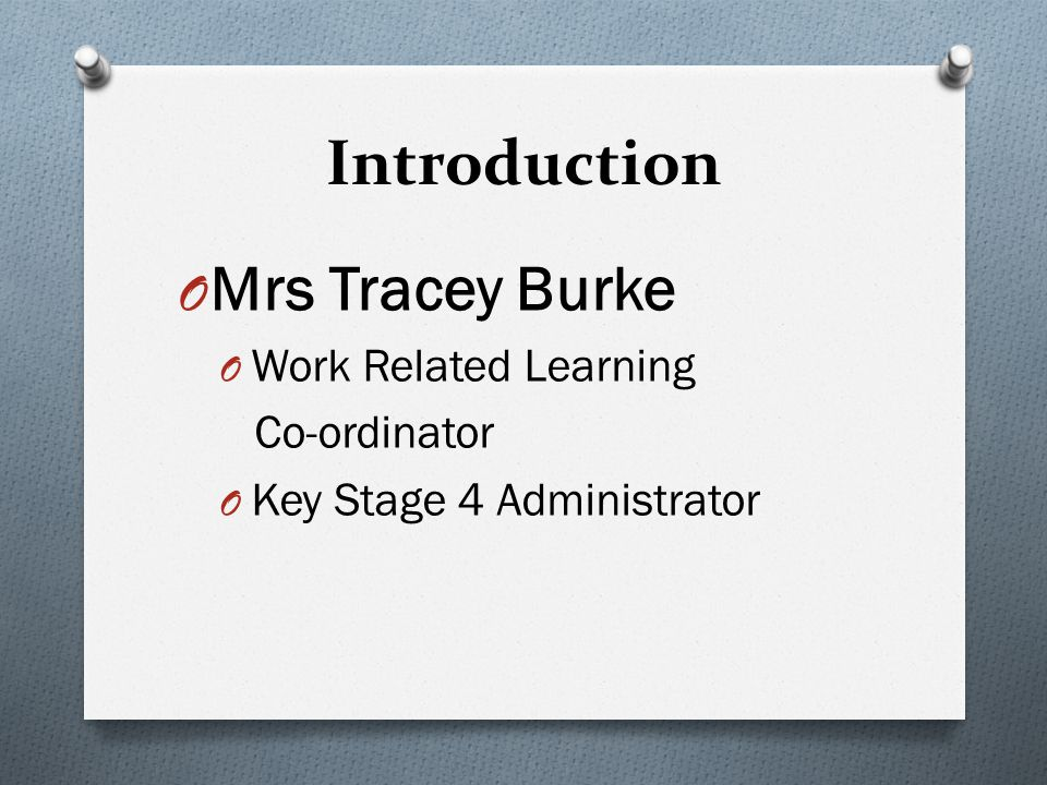 Introduction O Mrs Tracey Burke O Work Related Learning Co-ordinator O Key Stage 4 Administrator