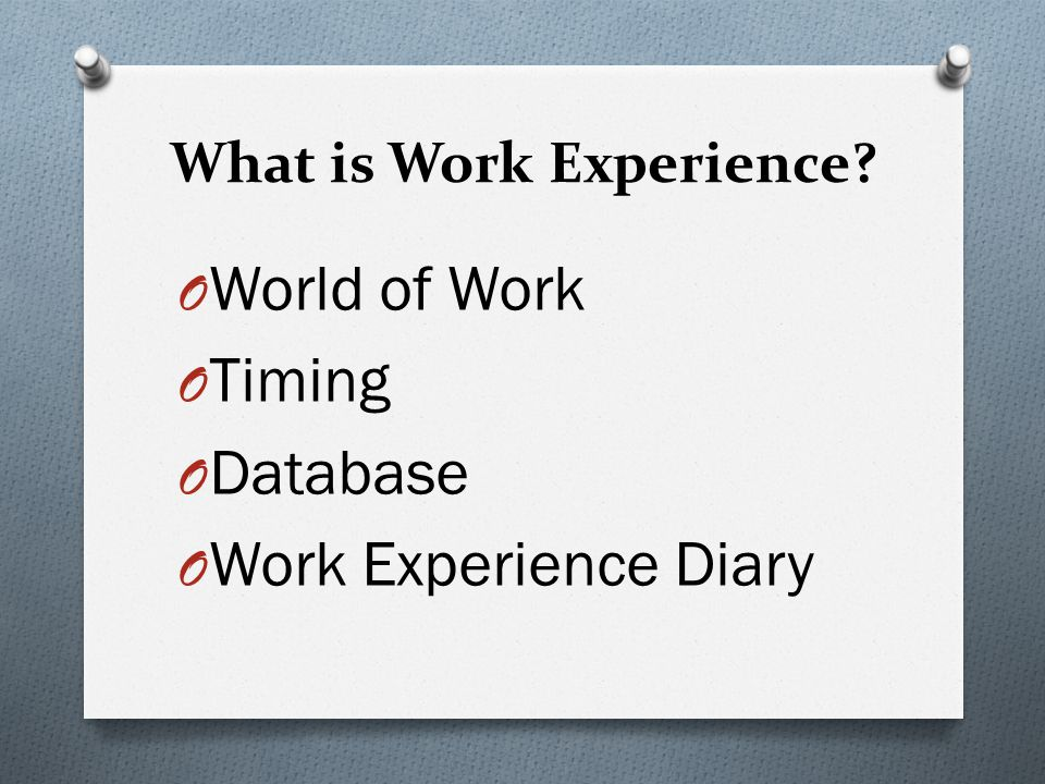 What is Work Experience O World of Work O Timing O Database O Work Experience Diary
