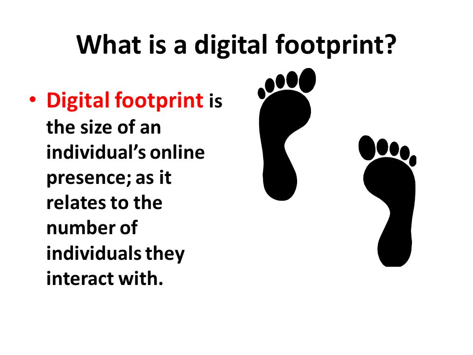 What is a digital footprint? Digital footprint is the size of an individual's online presence; as it relates to the number of individuals they interac