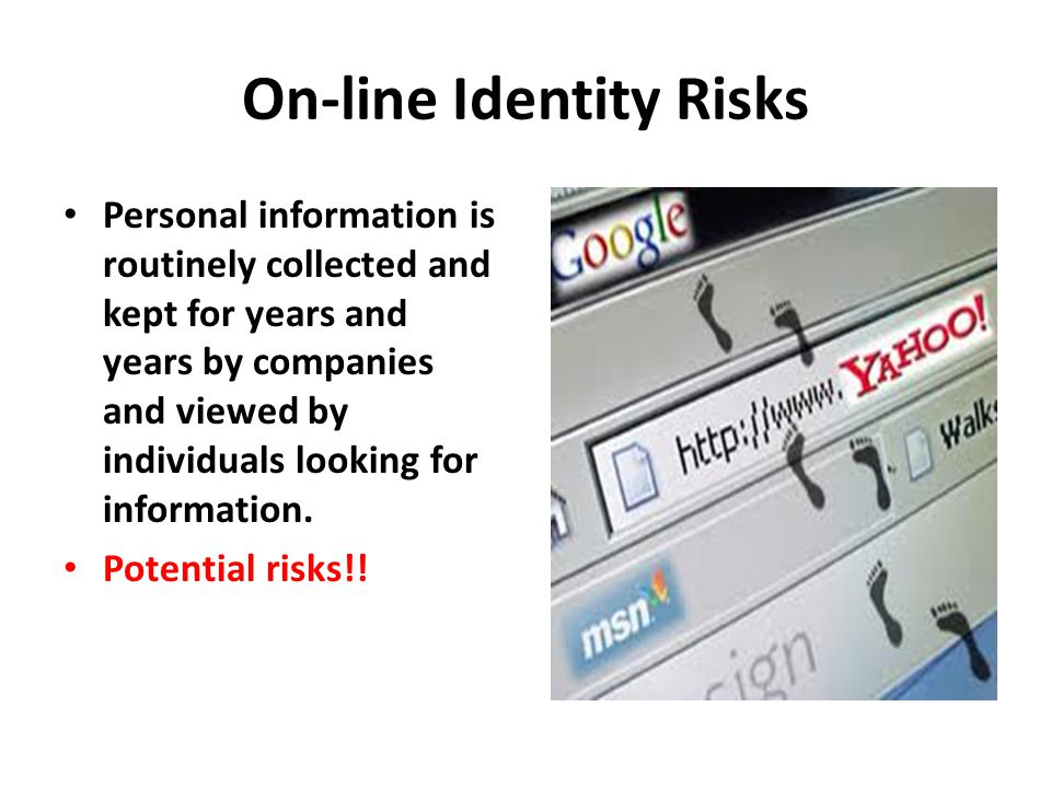 On-line Identity Risks Personal information is routinely collected and kept for years and years by companies and viewed by individuals looking for information.