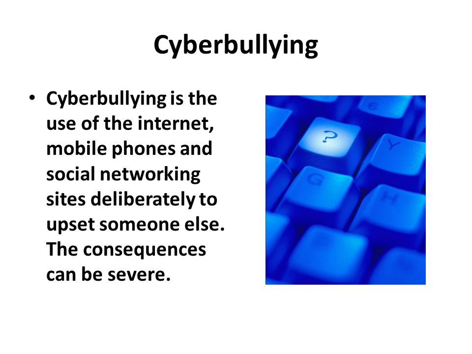 Cyberbullying Cyberbullying is the use of the internet, mobile phones and social networking sites deliberately to upset someone else. The consequences
