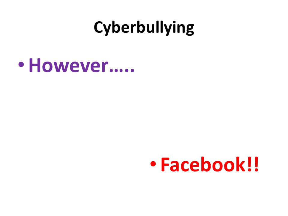 Cyberbullying However….. Facebook!!