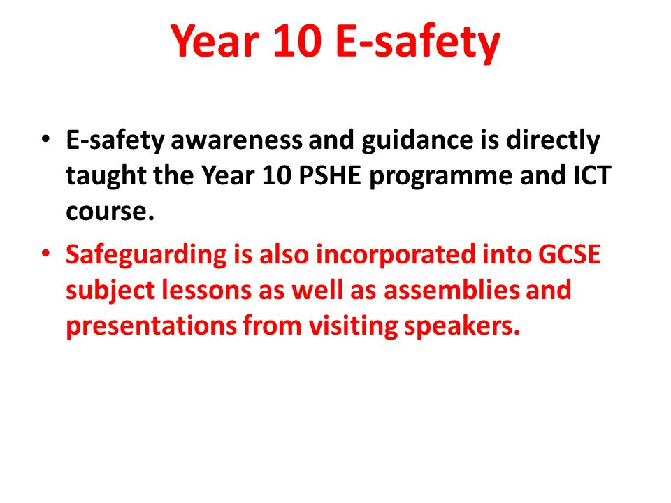 E-safety awareness and guidance is directly taught the Year 10 PSHE programme and ICT course. Safeguarding is also incorporated into GCSE subject less