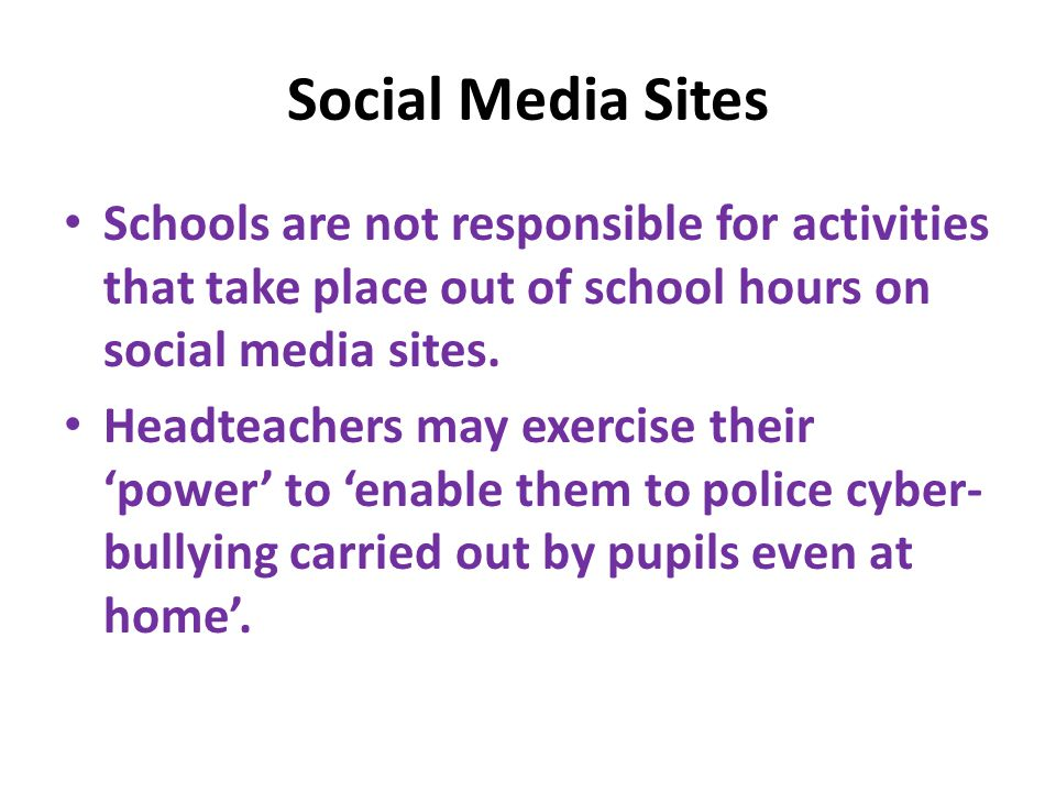 Social Media Sites Schools are not responsible for activities that take place out of school hours on social media sites. Headteachers may exercise the