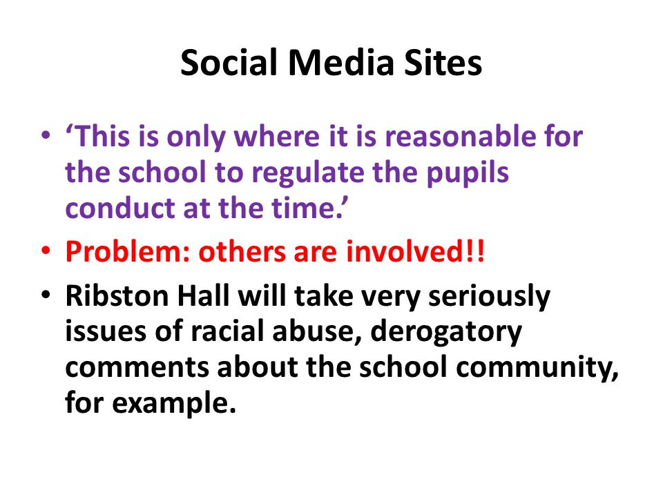 Social Media Sites 'This is only where it is reasonable for the school to regulate the pupils conduct at the time.' Problem: others are involved!.
