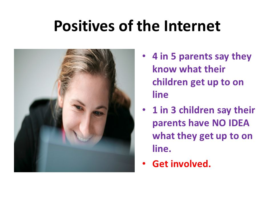 Positives of the Internet 4 in 5 parents say they know what their children get up to on line 1 in 3 children say their parents have NO IDEA what they
