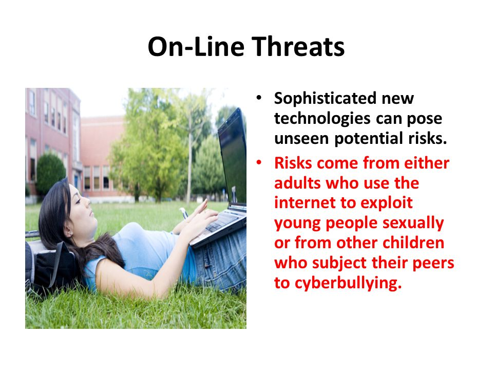 On-Line Threats Sophisticated new technologies can pose unseen potential risks. Risks come from either adults who use the internet to exploit young pe