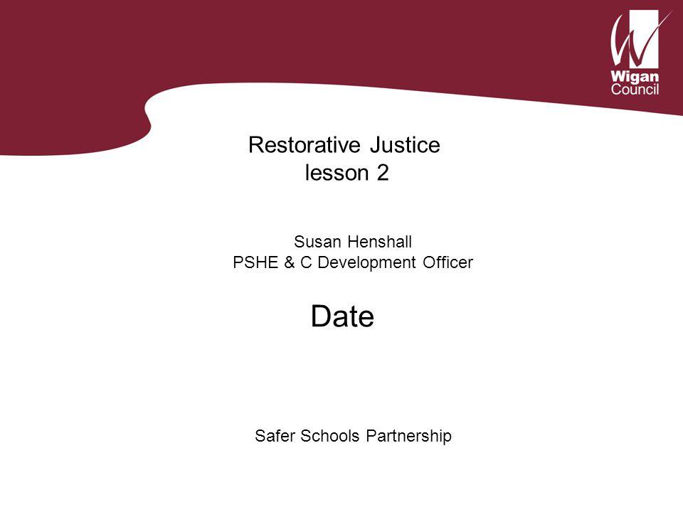 Restorative Justice lesson 2 Susan Henshall PSHE & C Development Officer Safer Schools Partnership Date