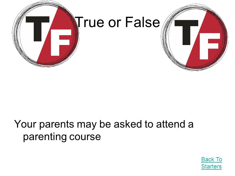 True or False Your parents may be asked to attend a parenting course Back To Starters