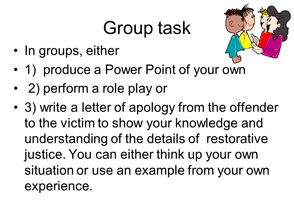 Group task In groups, either 1) produce a Power Point of your own 2) perform a role play or 3) write a letter of apology from the offender to the victim to show your knowledge and understanding of the details of restorative justice.