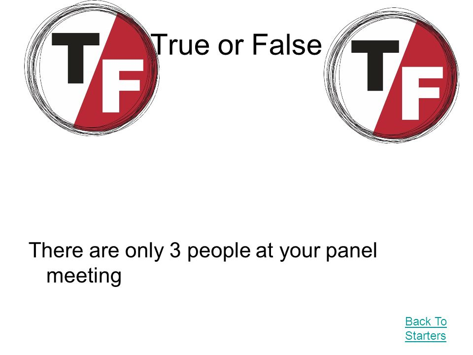 True or False There are only 3 people at your panel meeting Back To Starters