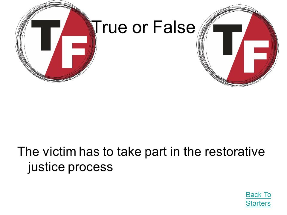 True or False The victim has to take part in the restorative justice process Back To Starters