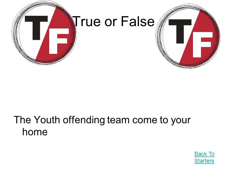 True or False The Youth offending team come to your home Back To Starters