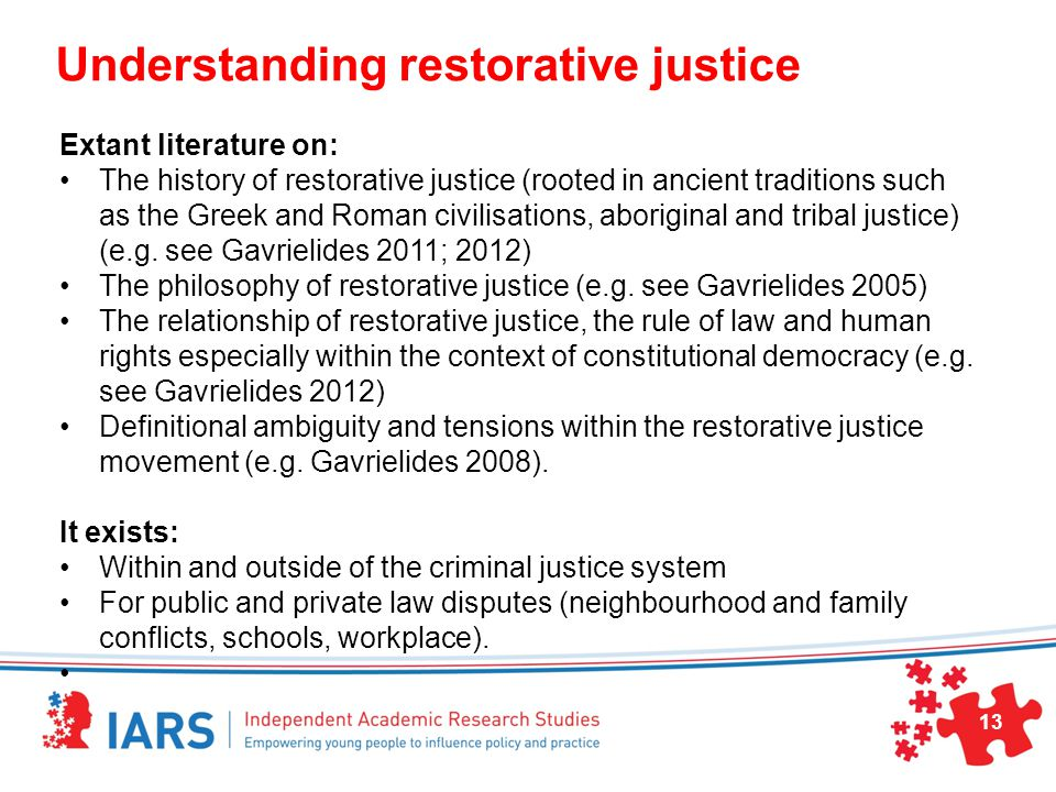 Understanding restorative justice Extant literature on: The history of restorative justice (rooted in ancient traditions such as the Greek and Roman civilisations, aboriginal and tribal justice) (e.g.