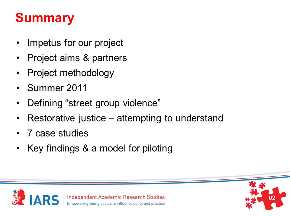Summary Impetus for our project Project aims & partners Project methodology Summer 2011 Defining street group violence Restorative justice – attempting to understand 7 case studies Key findings & a model for piloting 02