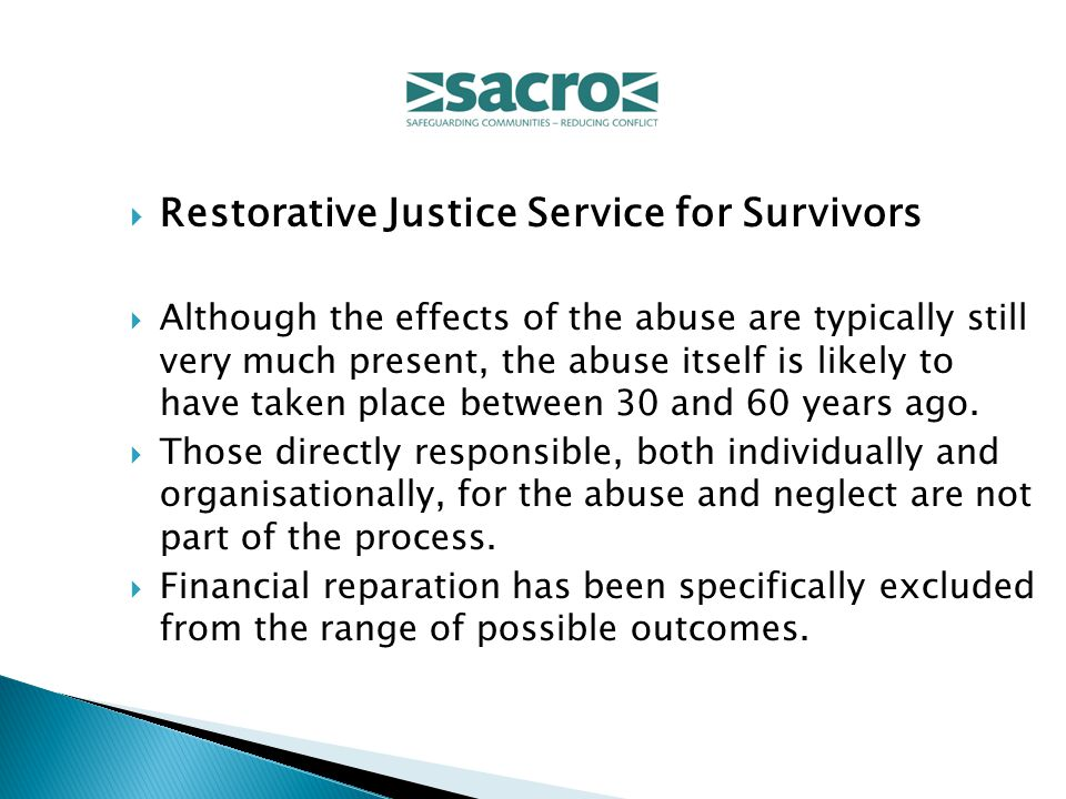  Restorative Justice Service for Survivors  Although the effects of the abuse are typically still very much present, the abuse itself is likely to have taken place between 30 and 60 years ago.