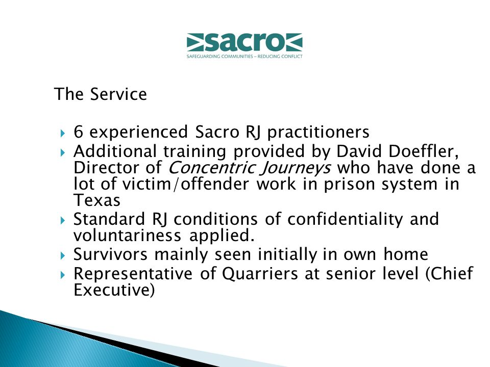 The Service  6 experienced Sacro RJ practitioners  Additional training provided by David Doeffler, Director of Concentric Journeys who have done a lot of victim/offender work in prison system in Texas  Standard RJ conditions of confidentiality and voluntariness applied.