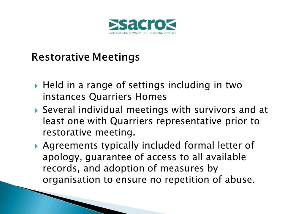 Restorative Meetings  Held in a range of settings including in two instances Quarriers Homes  Several individual meetings with survivors and at least one with Quarriers representative prior to restorative meeting.
