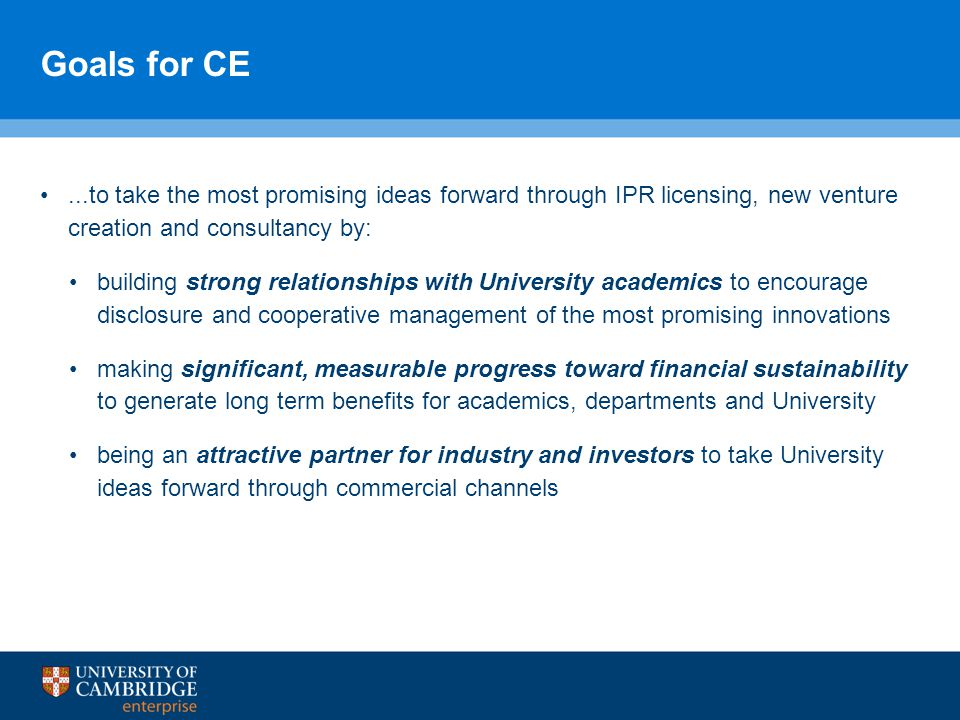 Goals for CE...to take the most promising ideas forward through IPR licensing, new venture creation and consultancy by: building strong relationships with University academics to encourage disclosure and cooperative management of the most promising innovations making significant, measurable progress toward financial sustainability to generate long term benefits for academics, departments and University being an attractive partner for industry and investors to take University ideas forward through commercial channels