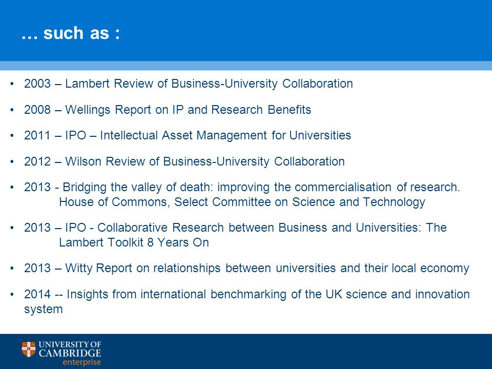 … such as : 2003 – Lambert Review of Business-University Collaboration 2008 – Wellings Report on IP and Research Benefits 2011 – IPO – Intellectual Asset Management for Universities 2012 – Wilson Review of Business-University Collaboration 2013 - Bridging the valley of death: improving the commercialisation of research.