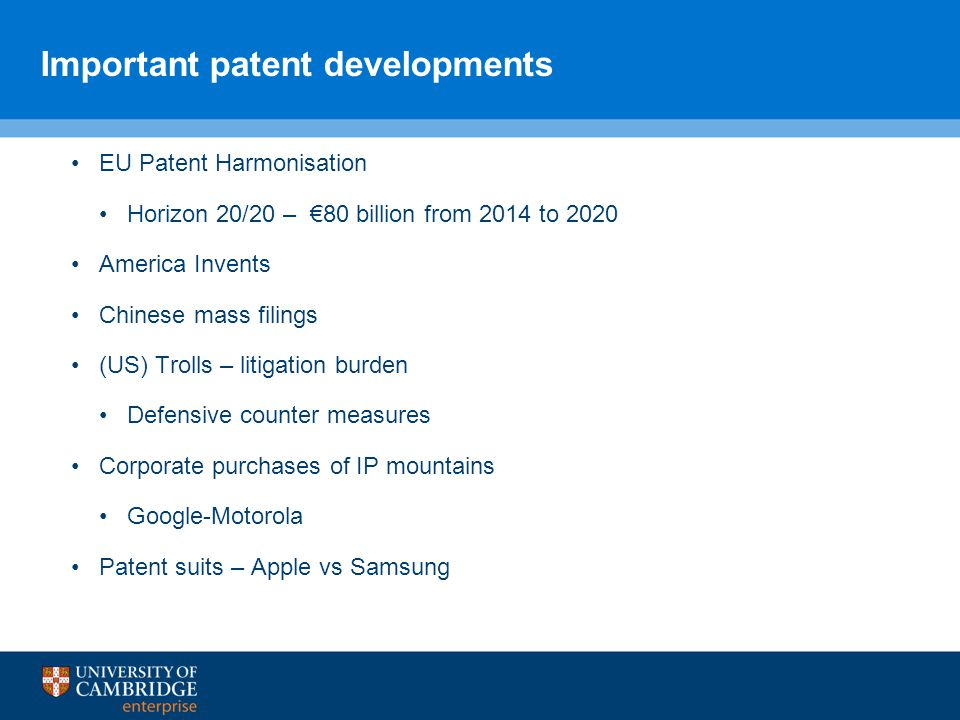 Important patent developments EU Patent Harmonisation Horizon 20/20 – €80 billion from 2014 to 2020 America Invents Chinese mass filings (US) Trolls – litigation burden Defensive counter measures Corporate purchases of IP mountains Google-Motorola Patent suits – Apple vs Samsung