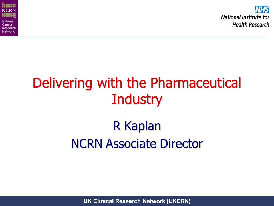 UK Clinical Research Network (UKCRN) Delivering with the Pharmaceutical Industry R Kaplan NCRN Associate Director