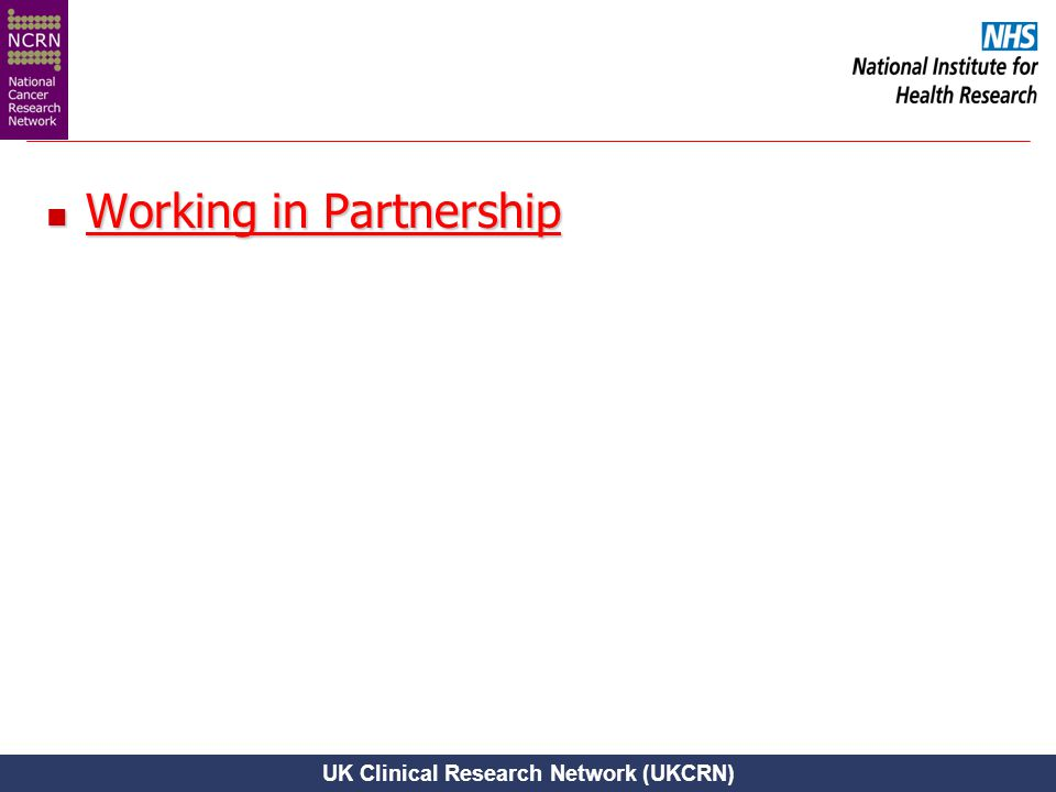 UK Clinical Research Network (UKCRN) Working in Partnership Working in Partnership Working in Partnership Working in Partnership
