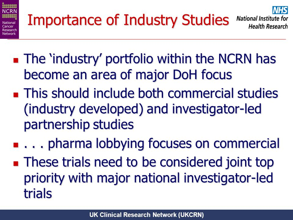 UK Clinical Research Network (UKCRN) Importance of Industry Studies The 'industry' portfolio within the NCRN has become an area of major DoH focus The