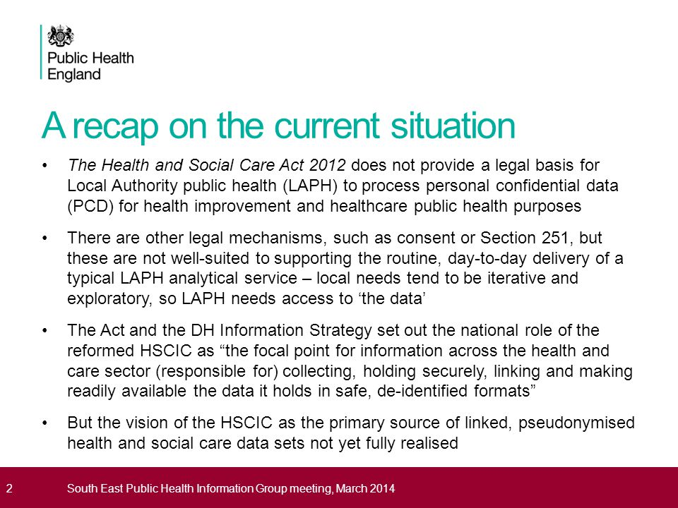 Vision for LAPH data access The vision in the Act and the Information Strategy is not about restricting LAPH access to data – it's about supporting LAPH to do its job by: increasing routine access to linked, pseudonymised data sets produced at scale (nationally and regionally) in accredited safe haven environments supporting local analytical teams to spend less time on duplicative and time- consuming data management tasks shifting the focus from monitoring process to increasing understanding of outcomes and causality at a local level increasing the amount of time spent on the production of intelligence to improve the delivery of public health services This vision is reinforced by Caldicott 2, which has reiterated the need to be absolutely clear about the legal basis to process PCD and the importance of not using PCD unless absolutely necessary, and only using the minimum amount where it is 3South East Public Health Information Group meeting, March 2014