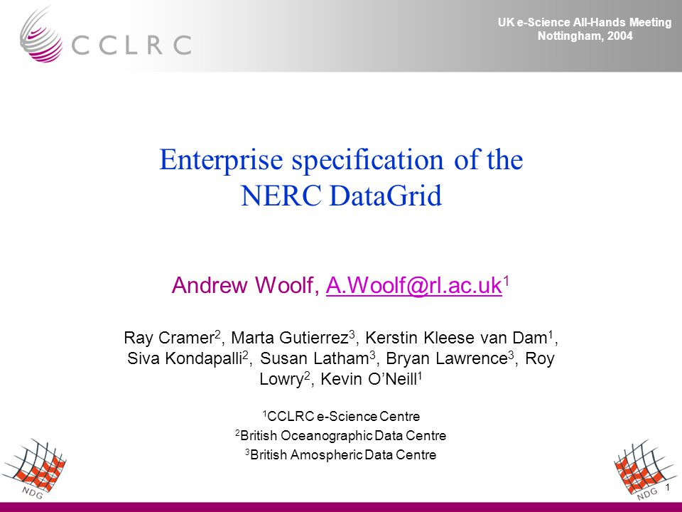1 UK e-Science All-Hands Meeting Nottingham, 2004 Enterprise specification of the NERC DataGrid Andrew Woolf,  Ray Cramer 2, Marta Gutierrez 3, Kerstin Kleese van Dam 1, Siva Kondapalli 2, Susan Latham 3, Bryan Lawrence 3, Roy Lowry 2, Kevin O'Neill 1 1 CCLRC e-Science Centre 2 British Oceanographic Data Centre 3 British Amospheric Data Centre