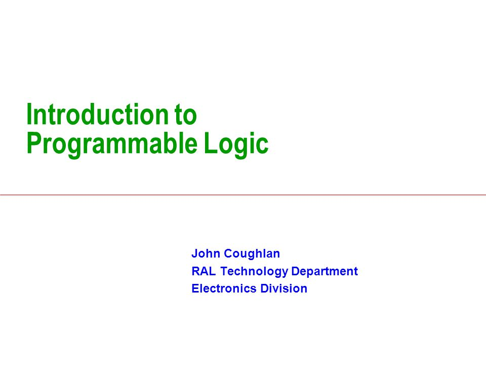 Introduction to Programmable Logic John Coughlan RAL Technology Department Electronics Division