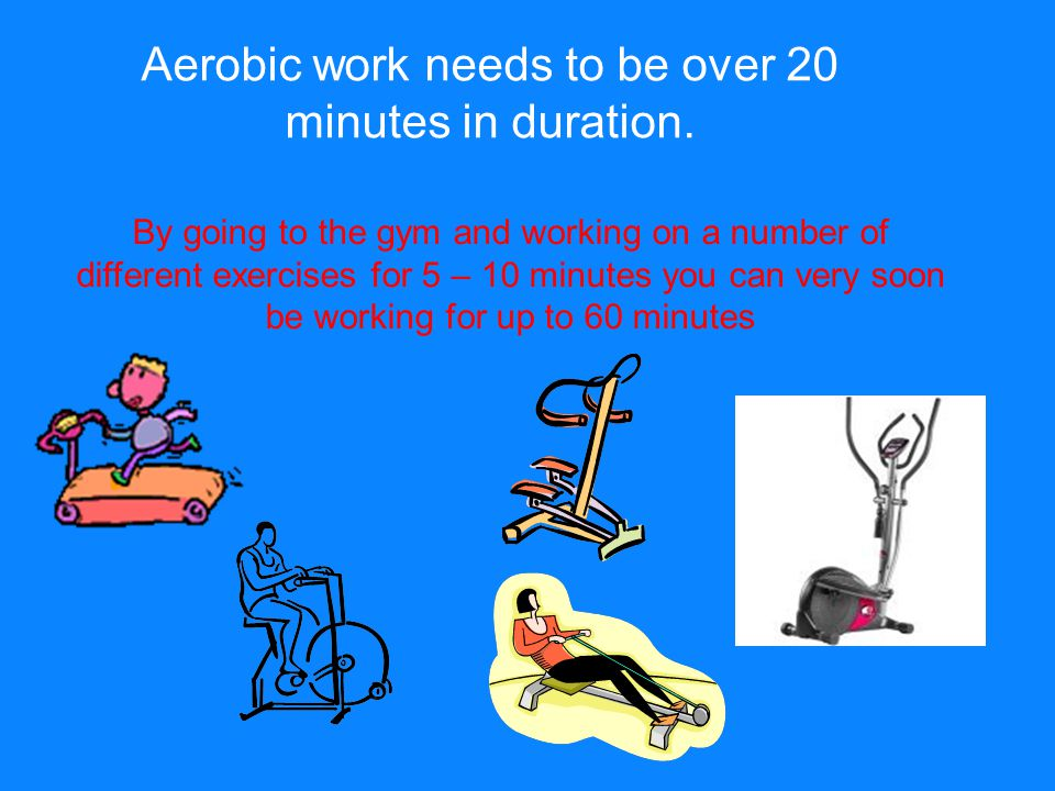 Aerobic work needs to be over 20 minutes in duration.