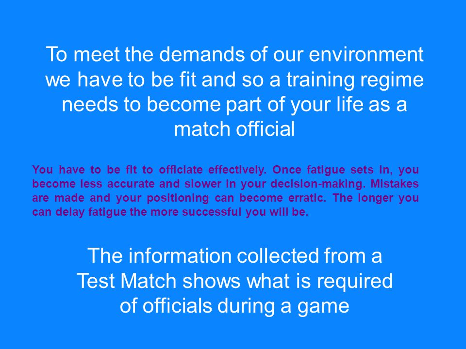 To meet the demands of our environment we have to be fit and so a training regime needs to become part of your life as a match official The information collected from a Test Match shows what is required of officials during a game You have to be fit to officiate effectively.