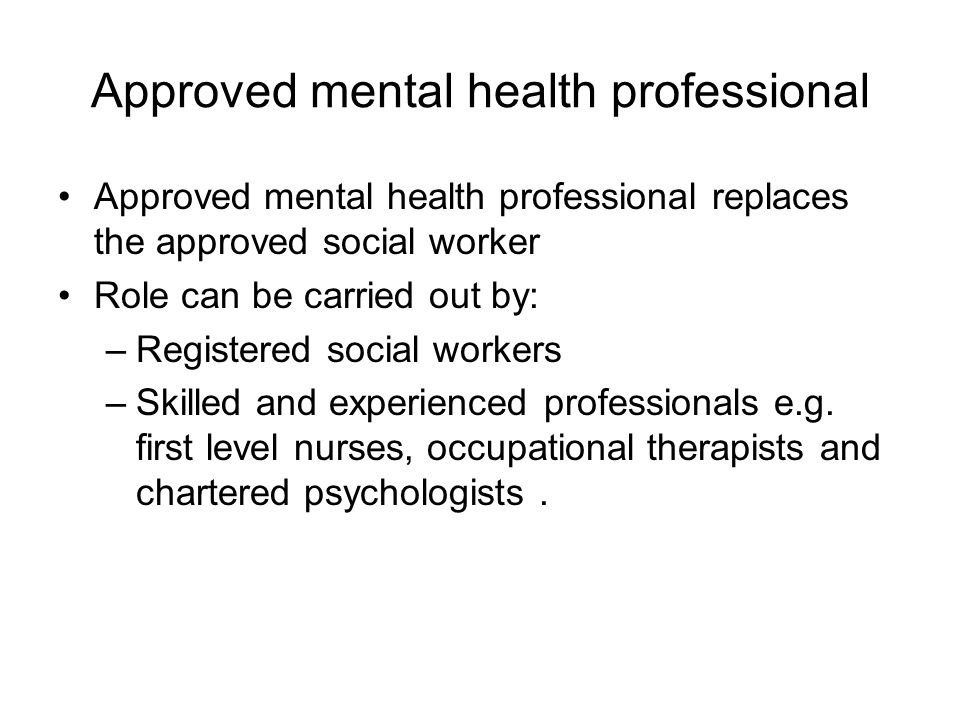 Approved mental health professional Approved mental health professional replaces the approved social worker Role can be carried out by: –Registered social workers –Skilled and experienced professionals e.g.