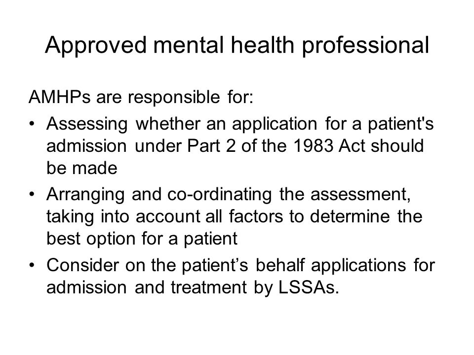 Approved mental health professional AMHPs are responsible for: Assessing whether an application for a patient s admission under Part 2 of the 1983 Act should be made Arranging and co-ordinating the assessment, taking into account all factors to determine the best option for a patient Consider on the patient's behalf applications for admission and treatment by LSSAs.