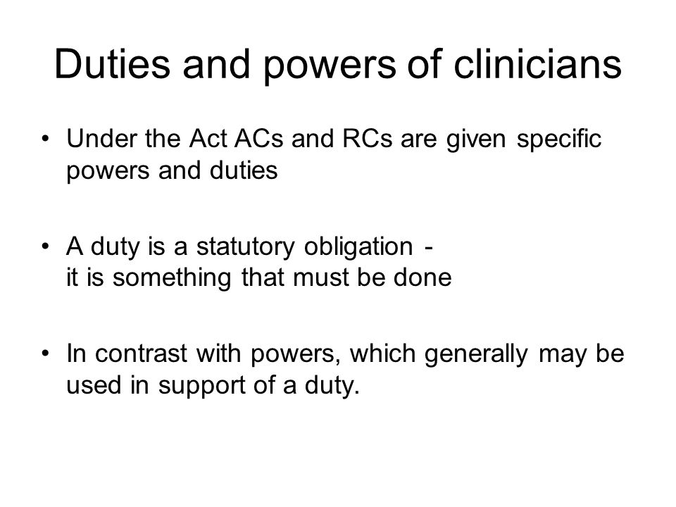 Duties and powers of clinicians Under the Act ACs and RCs are given specific powers and duties A duty is a statutory obligation - it is something that must be done In contrast with powers, which generally may be used in support of a duty.