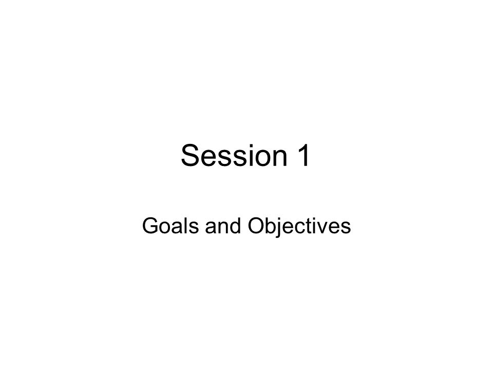Session 1 Goals and Objectives