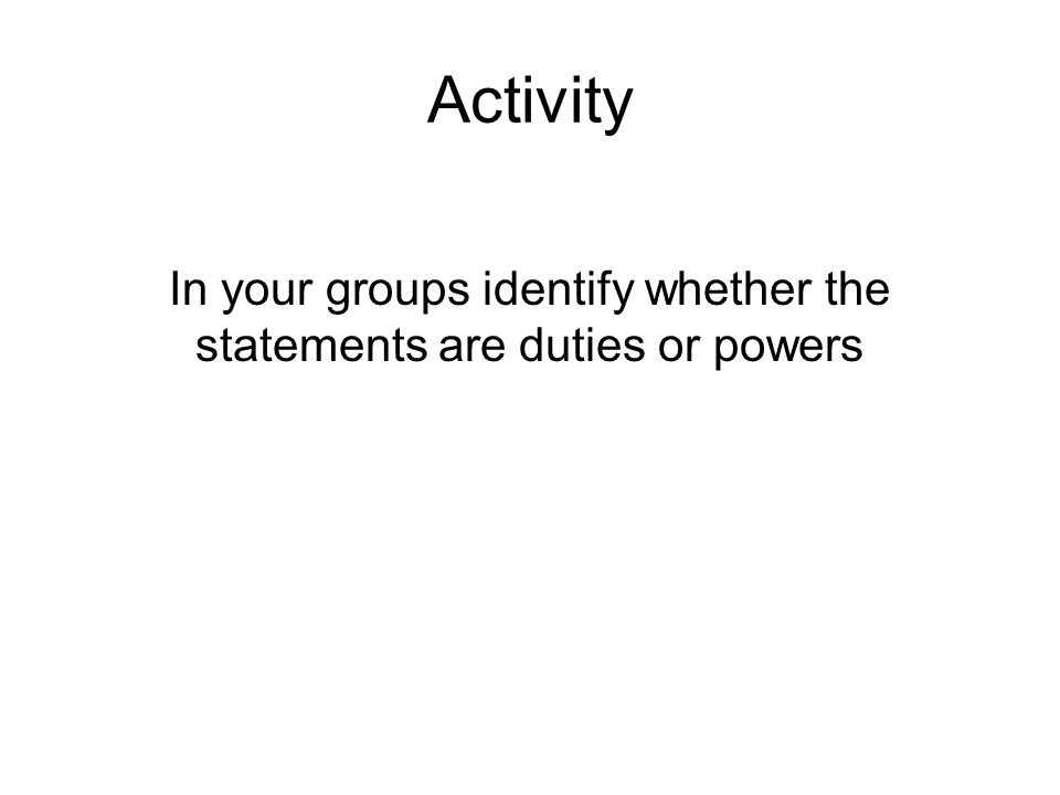 Activity In your groups identify whether the statements are duties or powers