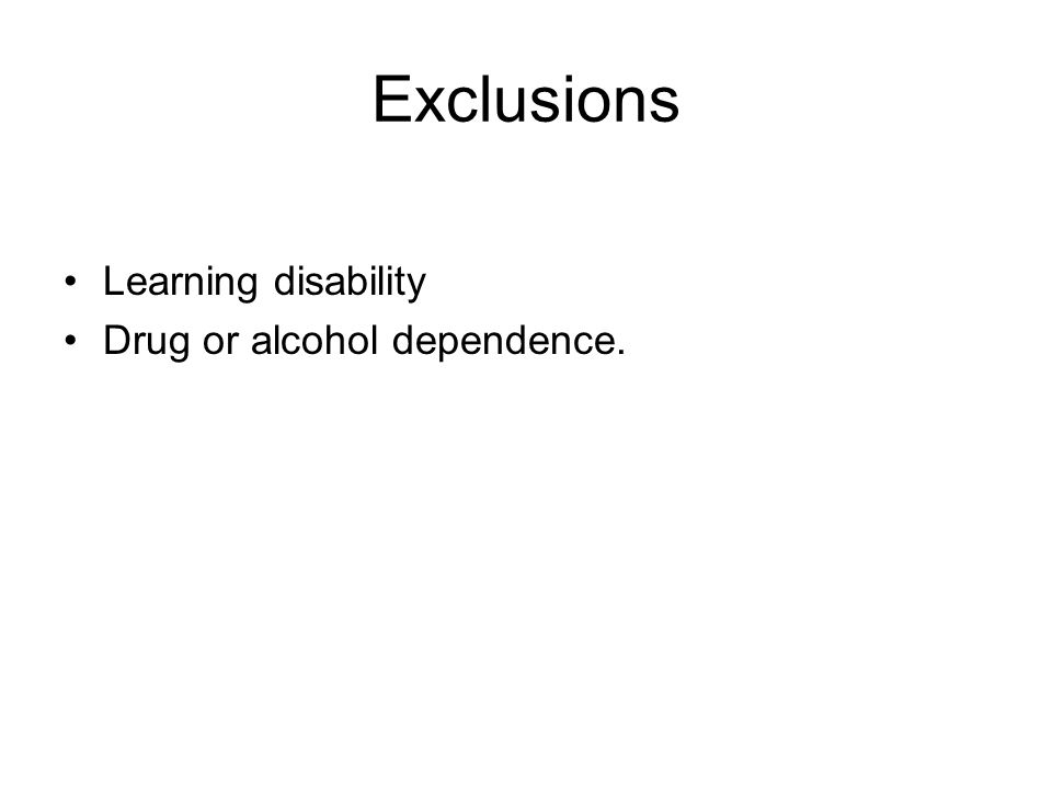 Exclusions Learning disability Drug or alcohol dependence.