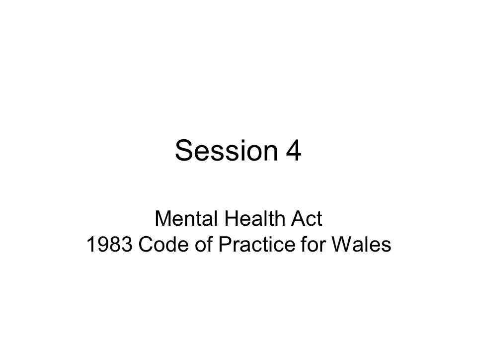 Session 4 Mental Health Act 1983 Code of Practice for Wales