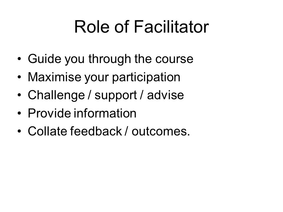 Role of Facilitator Guide you through the course Maximise your participation Challenge / support / advise Provide information Collate feedback / outcomes.