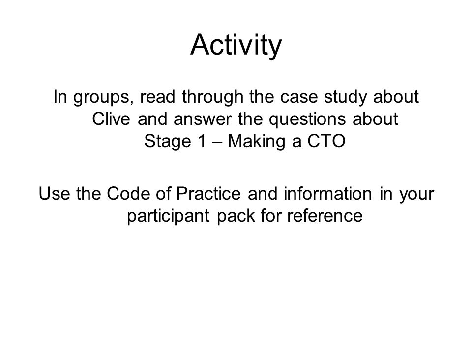 Activity In groups, read through the case study about Clive and answer the questions about Stage 1 – Making a CTO Use the Code of Practice and information in your participant pack for reference
