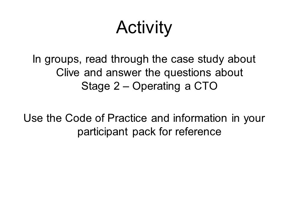 Activity In groups, read through the case study about Clive and answer the questions about Stage 2 – Operating a CTO Use the Code of Practice and information in your participant pack for reference