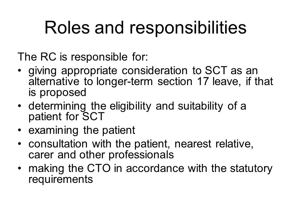 Roles and responsibilities The RC is responsible for: giving appropriate consideration to SCT as an alternative to longer-term section 17 leave, if that is proposed determining the eligibility and suitability of a patient for SCT examining the patient consultation with the patient, nearest relative, carer and other professionals making the CTO in accordance with the statutory requirements