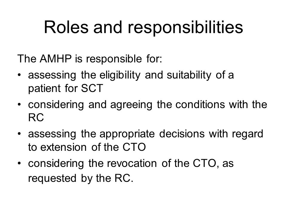 Roles and responsibilities The AMHP is responsible for: assessing the eligibility and suitability of a patient for SCT considering and agreeing the conditions with the RC assessing the appropriate decisions with regard to extension of the CTO considering the revocation of the CTO, as requested by the RC.