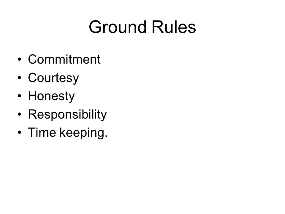 Ground Rules Commitment Courtesy Honesty Responsibility Time keeping.