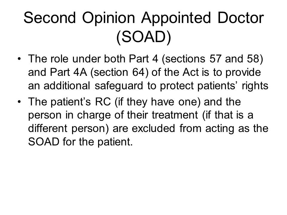 Second Opinion Appointed Doctor (SOAD) The role under both Part 4 (sections 57 and 58) and Part 4A (section 64) of the Act is to provide an additional safeguard to protect patients' rights The patient's RC (if they have one) and the person in charge of their treatment (if that is a different person) are excluded from acting as the SOAD for the patient.