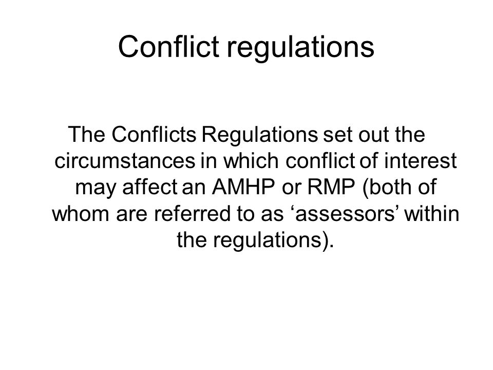 Conflict regulations The Conflicts Regulations set out the circumstances in which conflict of interest may affect an AMHP or RMP (both of whom are referred to as 'assessors' within the regulations).