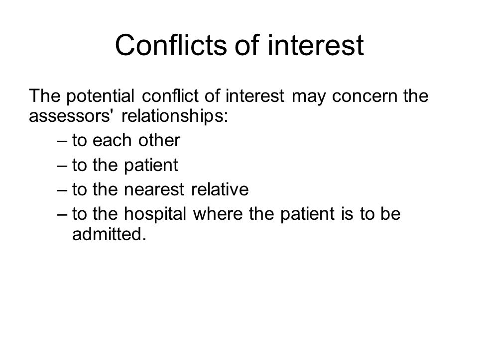 Conflicts of interest The potential conflict of interest may concern the assessors relationships: –to each other –to the patient –to the nearest relative –to the hospital where the patient is to be admitted.